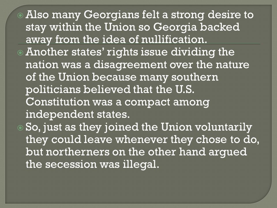  Also many Georgians felt a strong desire to stay within the Union so Georgia backed away from the idea of nullification.