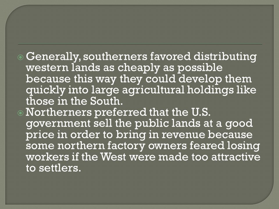  Generally, southerners favored distributing western lands as cheaply as possible because this way they could develop them quickly into large agricultural holdings like those in the South.