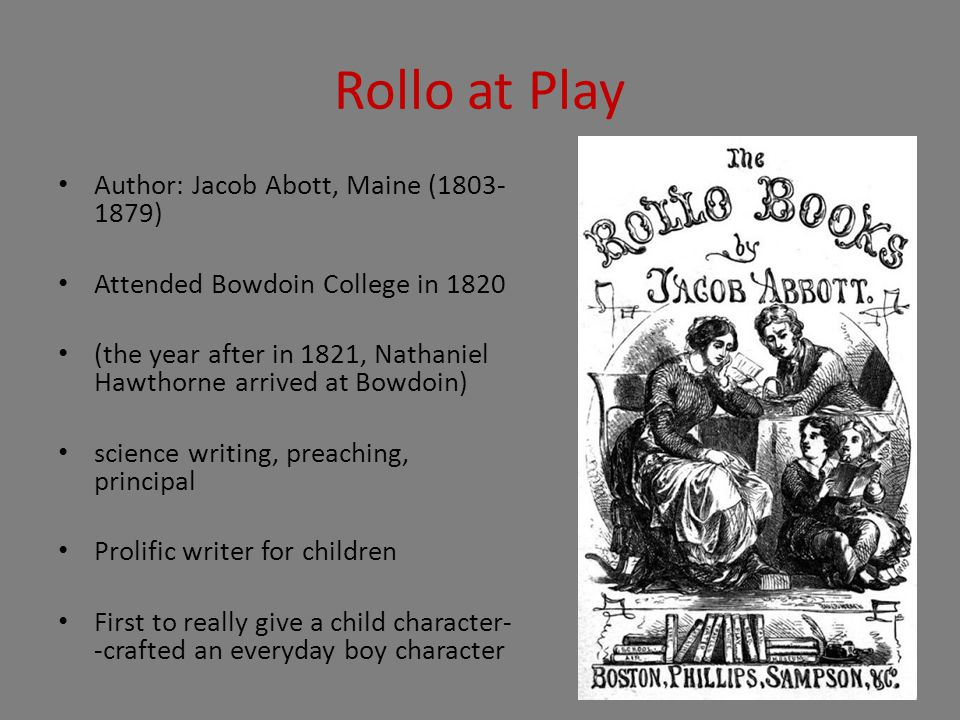 Rollo at Play Author: Jacob Abott, Maine (1803- 1879) Attended Bowdoin College in 1820 (the year after in 1821, Nathaniel Hawthorne arrived at Bowdoin) science writing, preaching, principal Prolific writer for children First to really give a child character- -crafted an everyday boy character