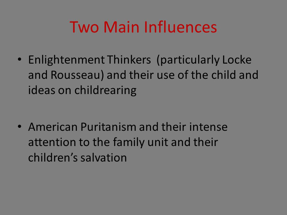Two Main Influences Enlightenment Thinkers (particularly Locke and Rousseau) and their use of the child and ideas on childrearing American Puritanism and their intense attention to the family unit and their children's salvation