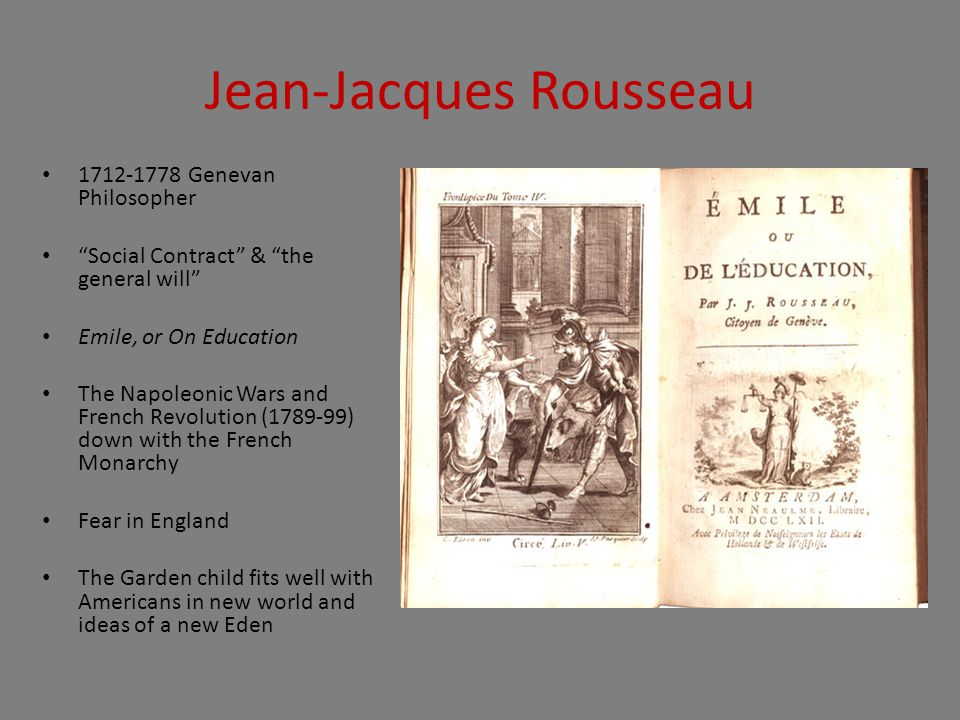 Jean-Jacques Rousseau 1712-1778 Genevan Philosopher Social Contract & the general will Emile, or On Education The Napoleonic Wars and French Revolution (1789-99) down with the French Monarchy Fear in England The Garden child fits well with Americans in new world and ideas of a new Eden