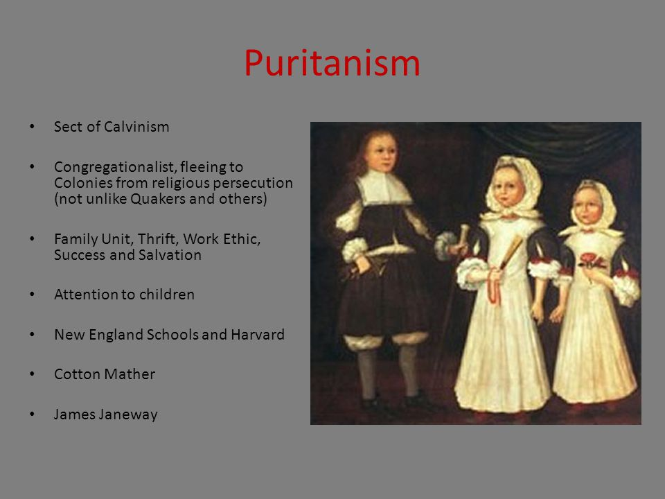 Puritanism Sect of Calvinism Congregationalist, fleeing to Colonies from religious persecution (not unlike Quakers and others) Family Unit, Thrift, Work Ethic, Success and Salvation Attention to children New England Schools and Harvard Cotton Mather James Janeway