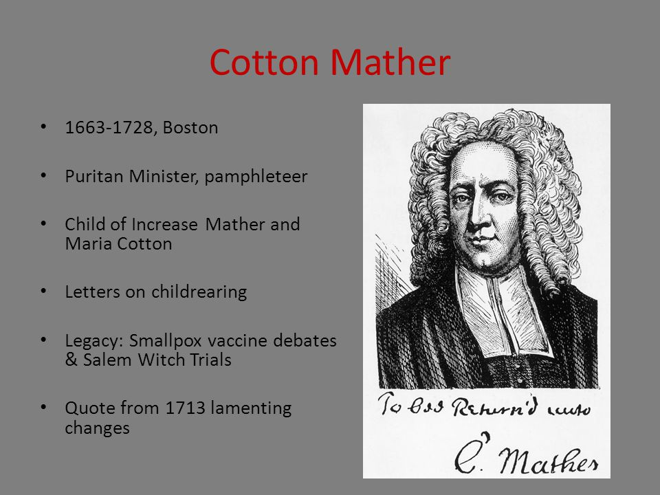 Cotton Mather 1663-1728, Boston Puritan Minister, pamphleteer Child of Increase Mather and Maria Cotton Letters on childrearing Legacy: Smallpox vaccine debates & Salem Witch Trials Quote from 1713 lamenting changes