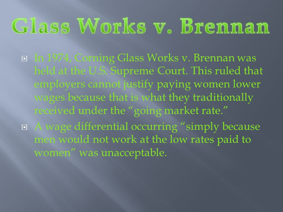  In 1974, Corning Glass Works v. Brennan was held at the U.S. Supreme Court. This ruled that employers cannot justify paying women lower wages becaus