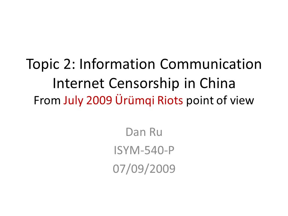 Topic 2: Information Communication Internet Censorship in China From July 2009 Ürümqi Riots point of view Dan Ru ISYM-540-P 07/09/2009