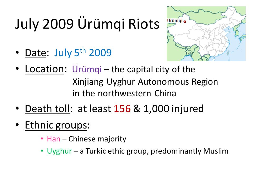 July 2009 Ürümqi Riots Date: July 5 th 2009 Location: Ürümqi – the capital city of the Xinjiang Uyghur Autonomous Region in the northwestern China Death toll: at least 156 & 1,000 injured Ethnic groups: Han – Chinese majority Uyghur – a Turkic ethic group, predominantly Muslim
