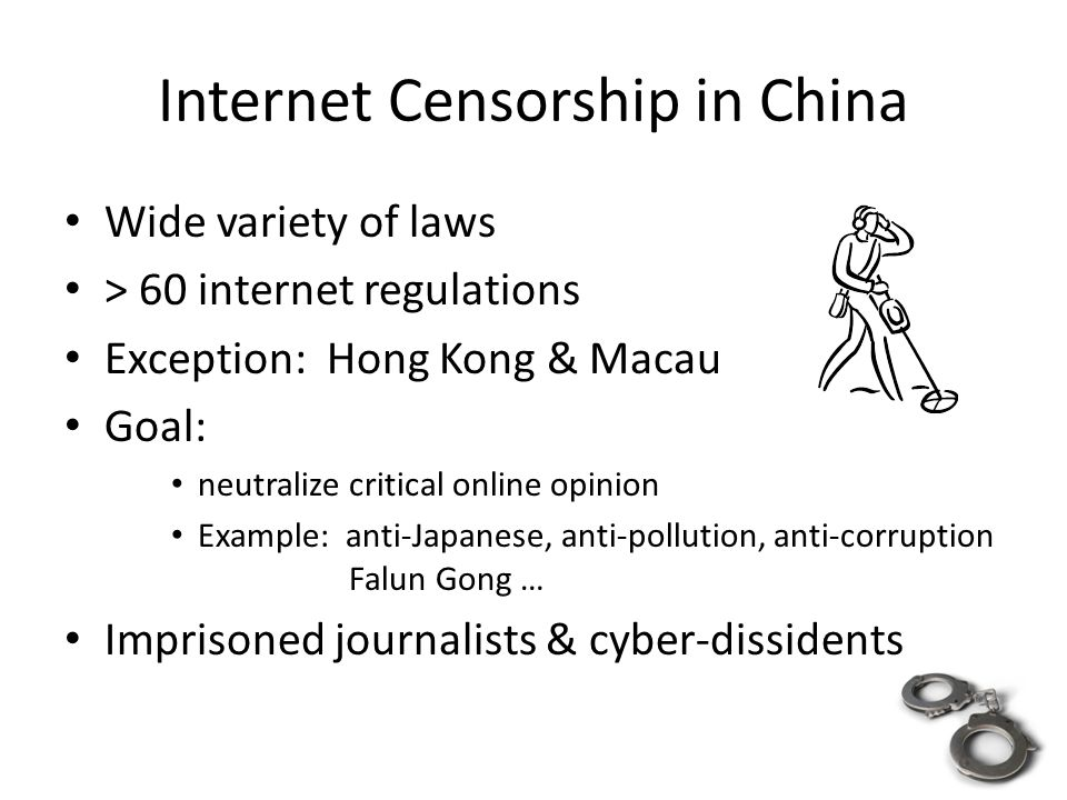 Internet Censorship in China Wide variety of laws > 60 internet regulations Exception: Hong Kong & Macau Goal: neutralize critical online opinion Example: anti-Japanese, anti-pollution, anti-corruption Falun Gong … Imprisoned journalists & cyber-dissidents