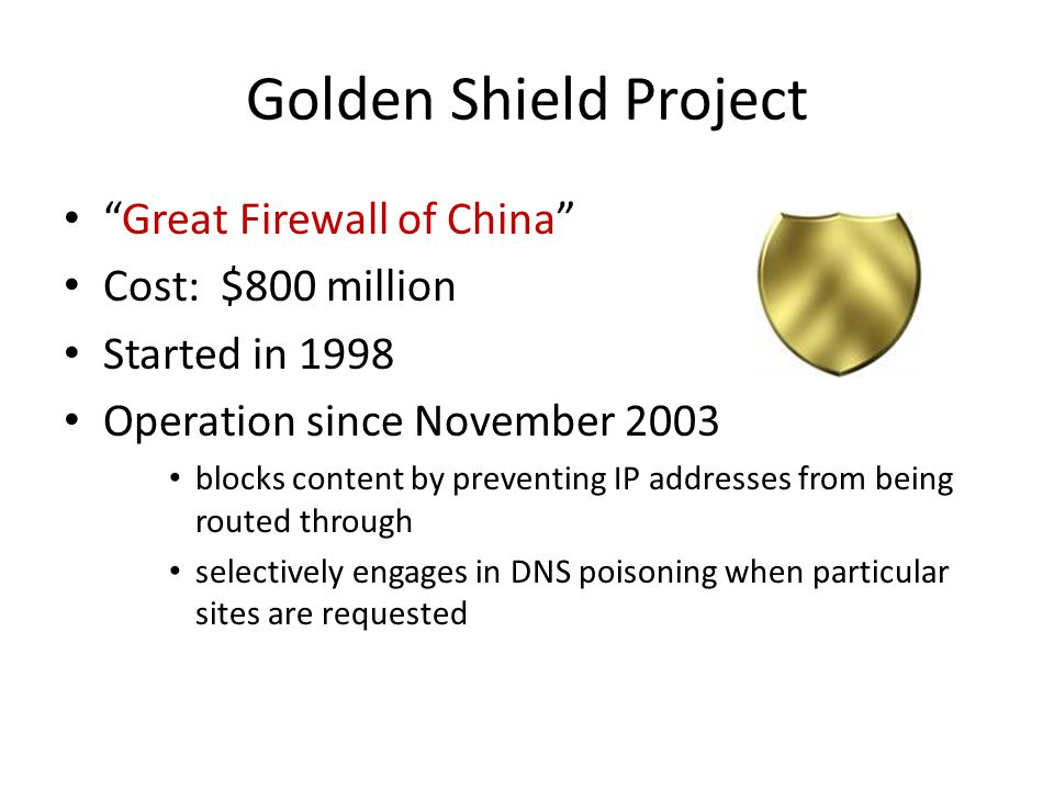 """Golden Shield Project """"Great Firewall of China"""" Cost: $800 million Started in 1998 Operation since November 2003 blocks content by preventing IP addre"""