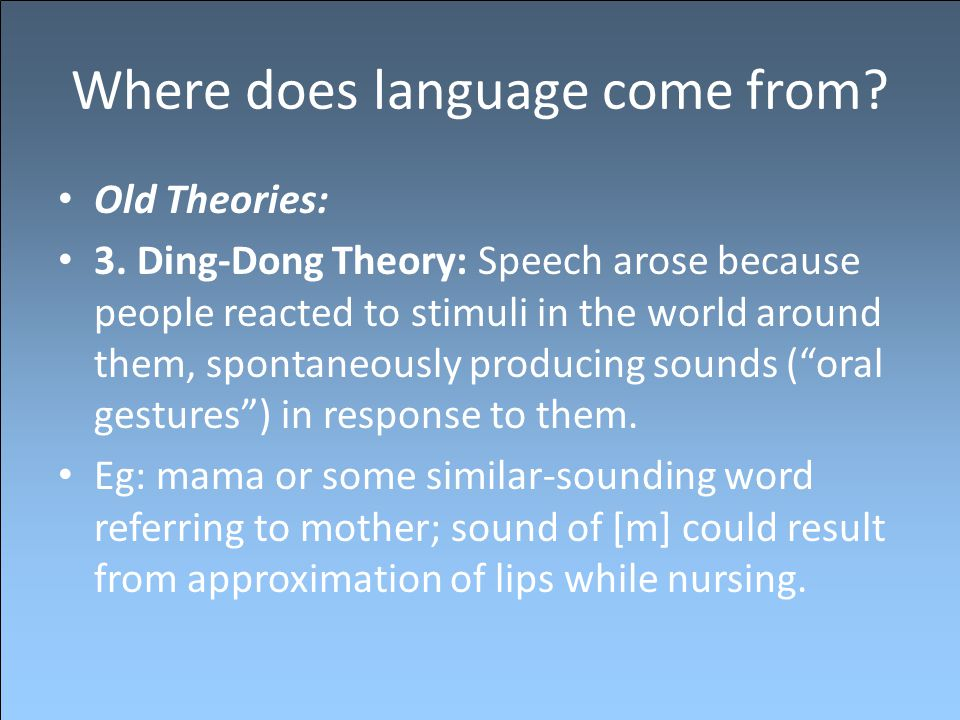 Where does language come from? Old Theories: 3. Ding-Dong Theory: Speech arose because people reacted to stimuli in the world around them, spontaneous