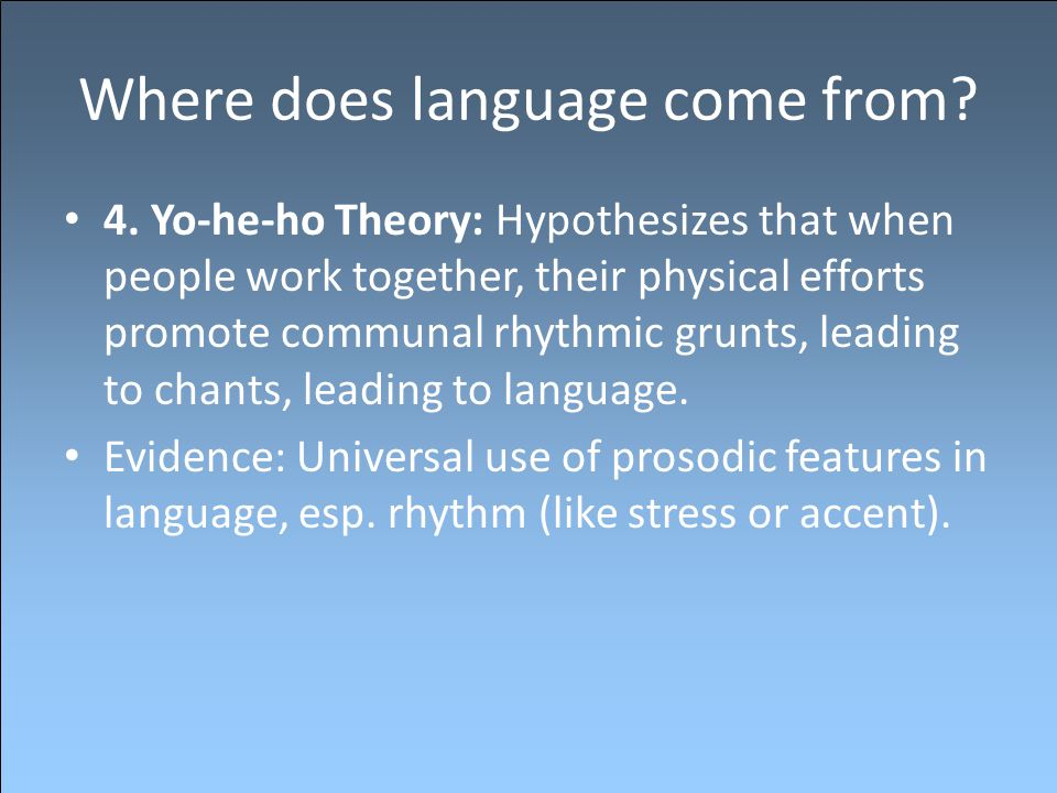 Where does language come from? 4. Yo-he-ho Theory: Hypothesizes that when people work together, their physical efforts promote communal rhythmic grunt