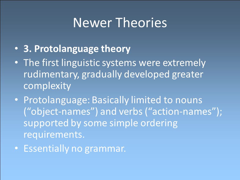 Newer Theories 3. Protolanguage theory The first linguistic systems were extremely rudimentary, gradually developed greater complexity Protolanguage: