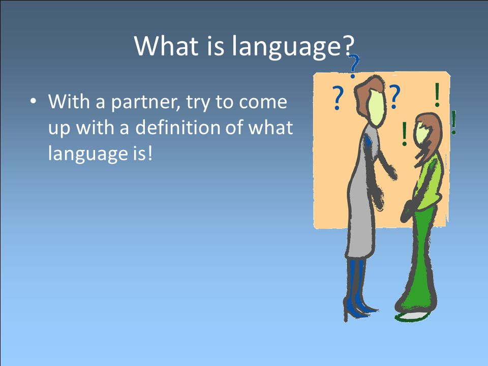 What is language? With a partner, try to come up with a definition of what language is!