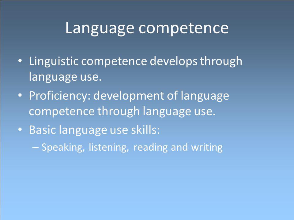 Language competence Linguistic competence develops through language use. Proficiency: development of language competence through language use. Basic l