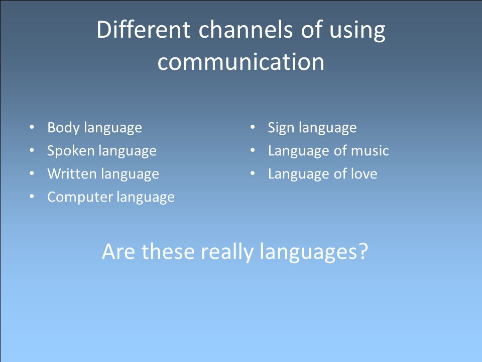 Different channels of using communication Body language Spoken language Written language Computer language Sign language Language of music Language of