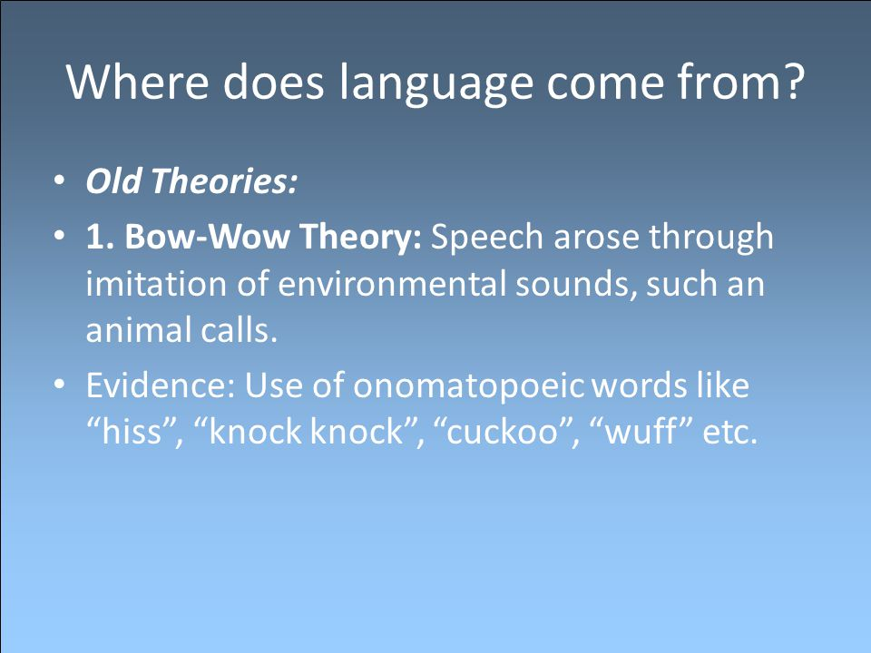 Where does language come from? Old Theories: 1. Bow-Wow Theory: Speech arose through imitation of environmental sounds, such an animal calls. Evidence