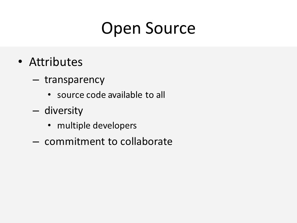 Open Source Attributes – transparency source code available to all – diversity multiple developers – commitment to collaborate