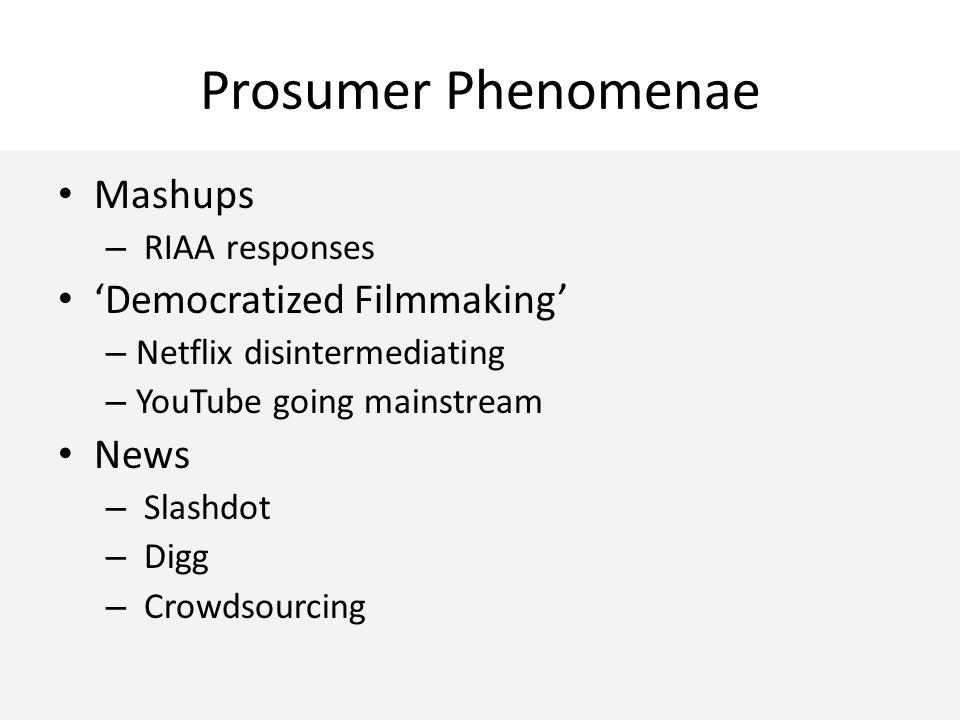 Prosumer Phenomenae Mashups – RIAA responses 'Democratized Filmmaking' – Netflix disintermediating – YouTube going mainstream News – Slashdot – Digg – Crowdsourcing