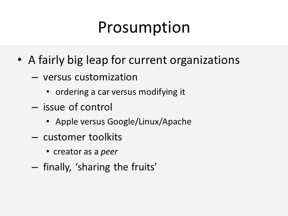 Prosumption A fairly big leap for current organizations – versus customization ordering a car versus modifying it – issue of control Apple versus Google/Linux/Apache – customer toolkits creator as a peer – finally, 'sharing the fruits'