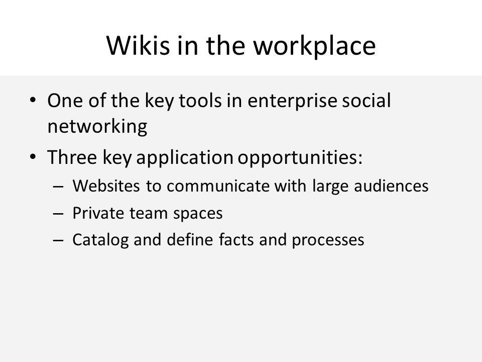 Wikis in the workplace One of the key tools in enterprise social networking Three key application opportunities: – Websites to communicate with large audiences – Private team spaces – Catalog and define facts and processes