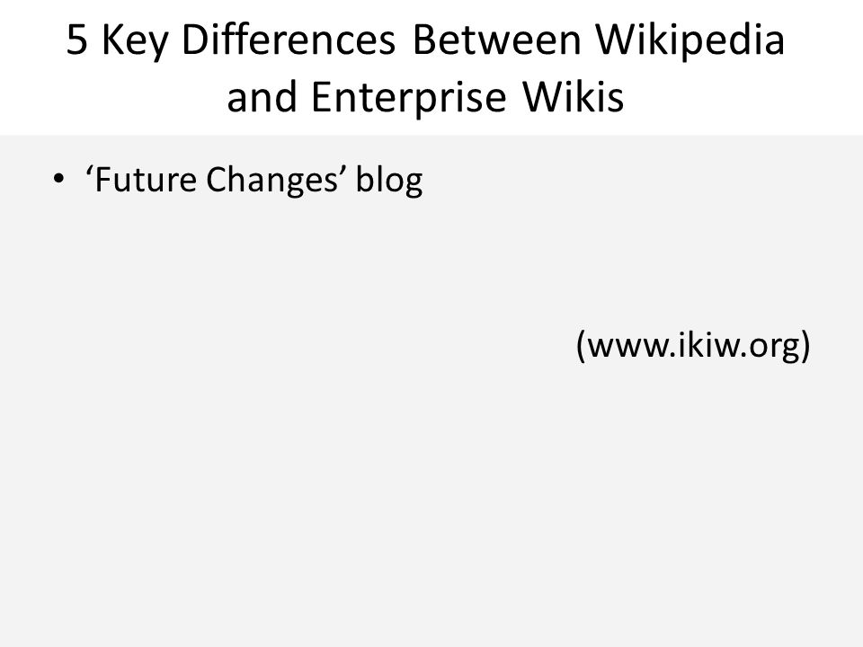 5 Key Differences Between Wikipedia and Enterprise Wikis 'Future Changes' blog (www.ikiw.org)