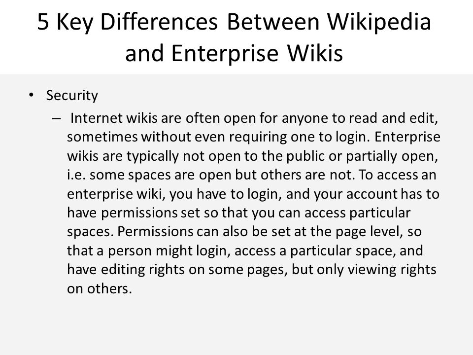 5 Key Differences Between Wikipedia and Enterprise Wikis Security – Internet wikis are often open for anyone to read and edit, sometimes without even
