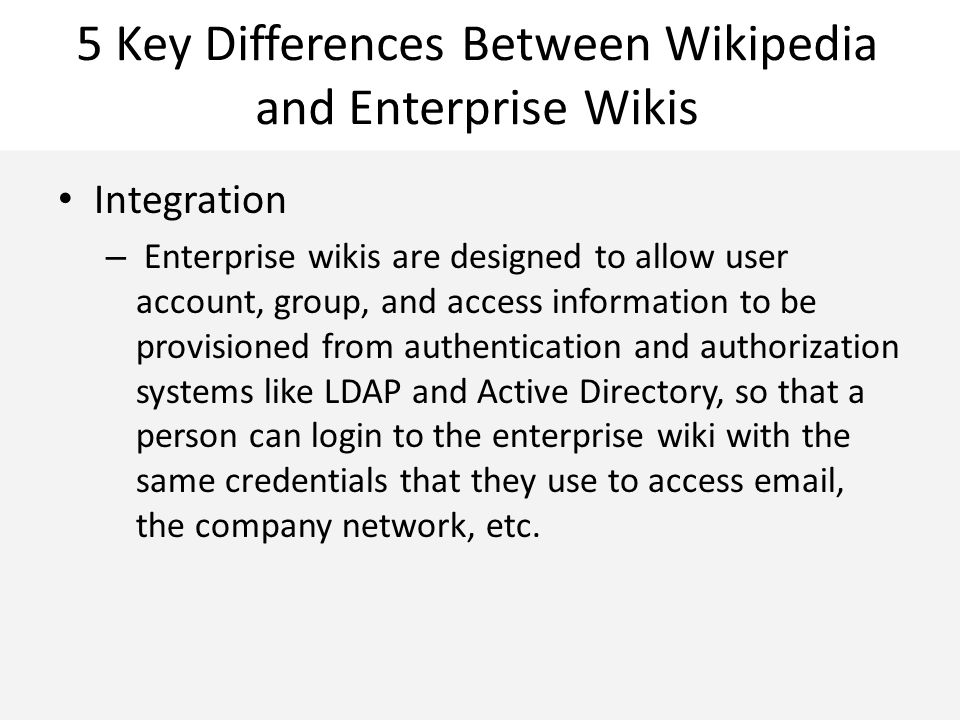 5 Key Differences Between Wikipedia and Enterprise Wikis Integration – Enterprise wikis are designed to allow user account, group, and access information to be provisioned from authentication and authorization systems like LDAP and Active Directory, so that a person can login to the enterprise wiki with the same credentials that they use to access email, the company network, etc.