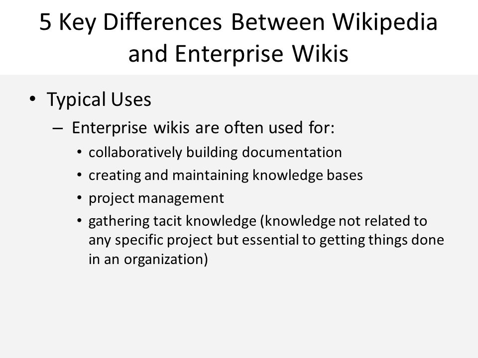 5 Key Differences Between Wikipedia and Enterprise Wikis Typical Uses – Enterprise wikis are often used for: collaboratively building documentation creating and maintaining knowledge bases project management gathering tacit knowledge (knowledge not related to any specific project but essential to getting things done in an organization)
