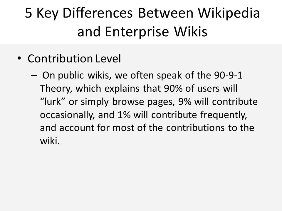 5 Key Differences Between Wikipedia and Enterprise Wikis Contribution Level – On public wikis, we often speak of the 90-9-1 Theory, which explains tha