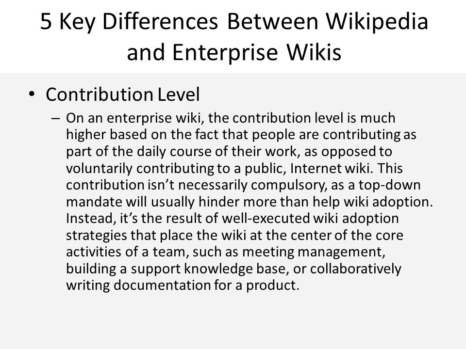 5 Key Differences Between Wikipedia and Enterprise Wikis Contribution Level – On an enterprise wiki, the contribution level is much higher based on the fact that people are contributing as part of the daily course of their work, as opposed to voluntarily contributing to a public, Internet wiki.