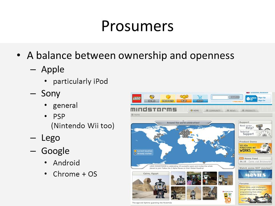 Prosumers A balance between ownership and openness – Apple particularly iPod – Sony general PSP (Nintendo Wii too) – Lego – Google Android Chrome + OS