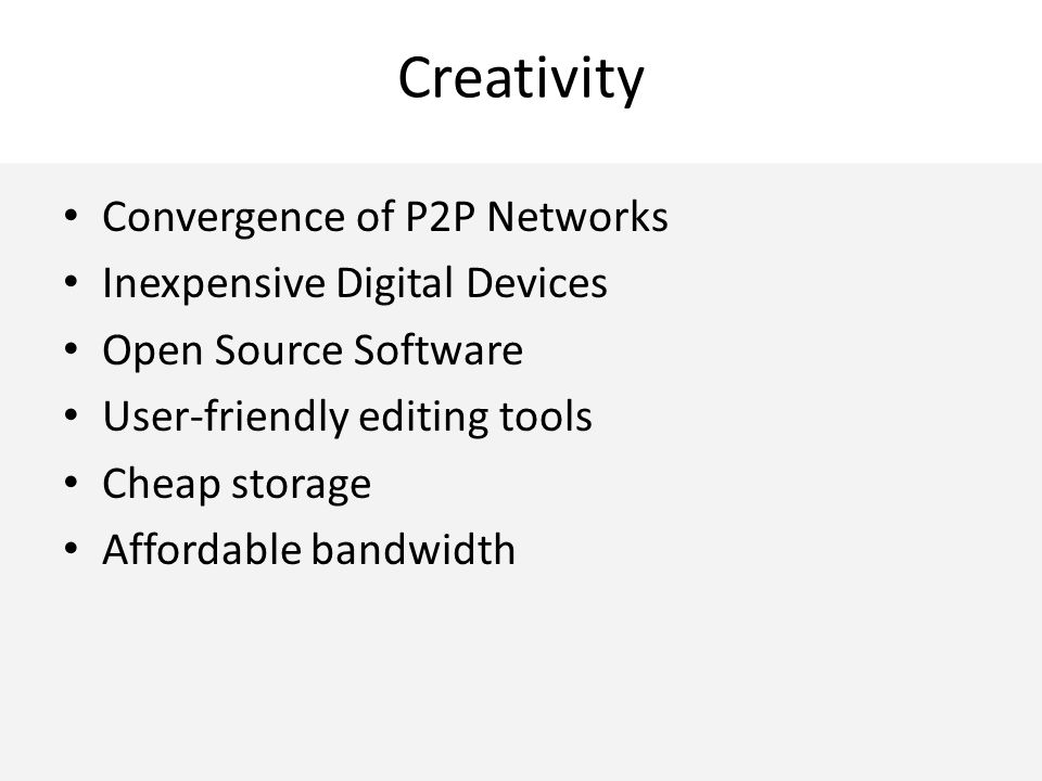 Creativity Convergence of P2P Networks Inexpensive Digital Devices Open Source Software User-friendly editing tools Cheap storage Affordable bandwidth