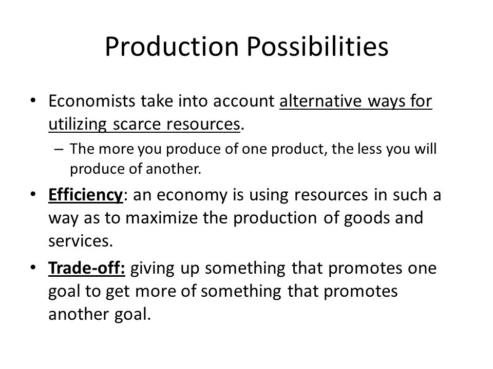 Production Possibilities Economists take into account alternative ways for utilizing scarce resources. – The more you produce of one product, the less