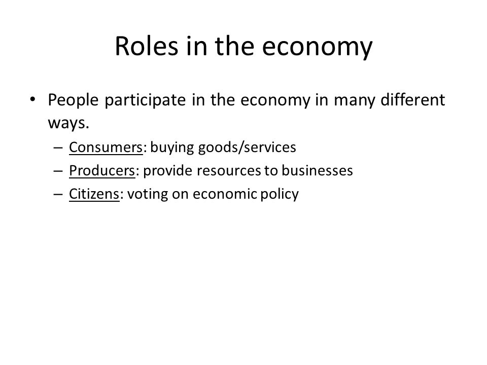 Roles in the economy People participate in the economy in many different ways. – Consumers: buying goods/services – Producers: provide resources to bu