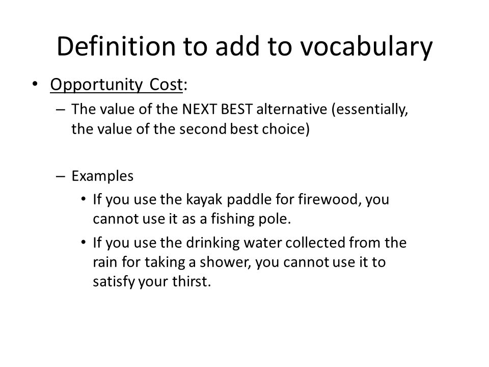 Definition to add to vocabulary Opportunity Cost: – The value of the NEXT BEST alternative (essentially, the value of the second best choice) – Exampl