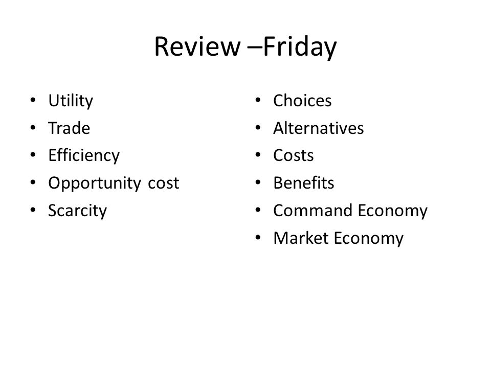 Review –Friday Utility Trade Efficiency Opportunity cost Scarcity Choices Alternatives Costs Benefits Command Economy Market Economy