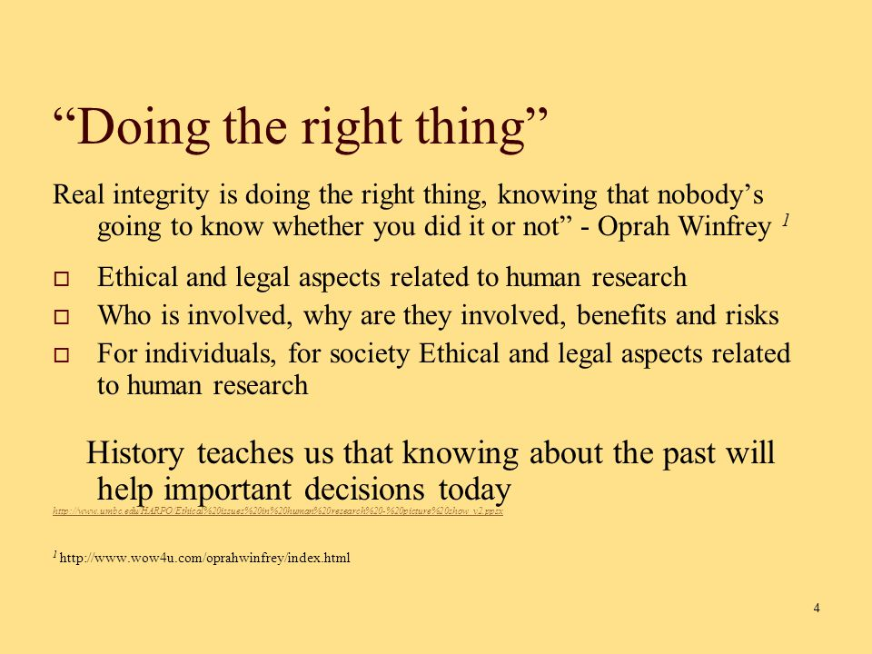 4 Doing the right thing Real integrity is doing the right thing, knowing that nobody's going to know whether you did it or not - Oprah Winfrey 1  Ethical and legal aspects related to human research  Who is involved, why are they involved, benefits and risks  For individuals, for society Ethical and legal aspects related to human research History teaches us that knowing about the past will help important decisions today http://www.umbc.edu/HARPO/Ethical%20issues%20in%20human%20research%20-%20picture%20show_v2.ppsx 1 http://www.wow4u.com/oprahwinfrey/index.html