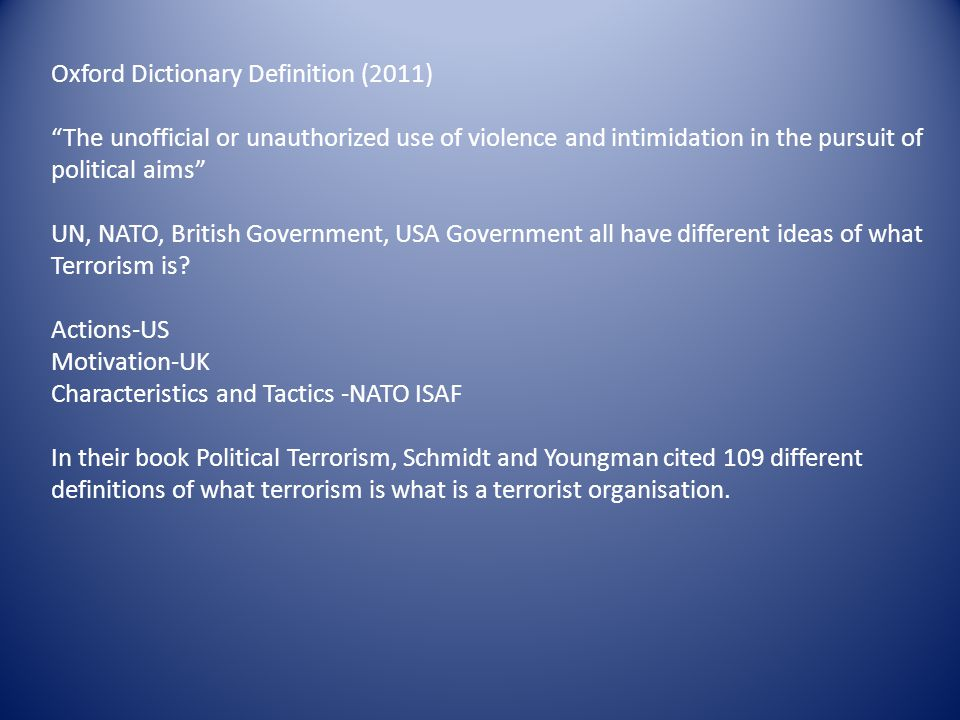 Oxford Dictionary Definition (2011) The unofficial or unauthorized use of violence and intimidation in the pursuit of political aims UN, NATO, British Government, USA Government all have different ideas of what Terrorism is.