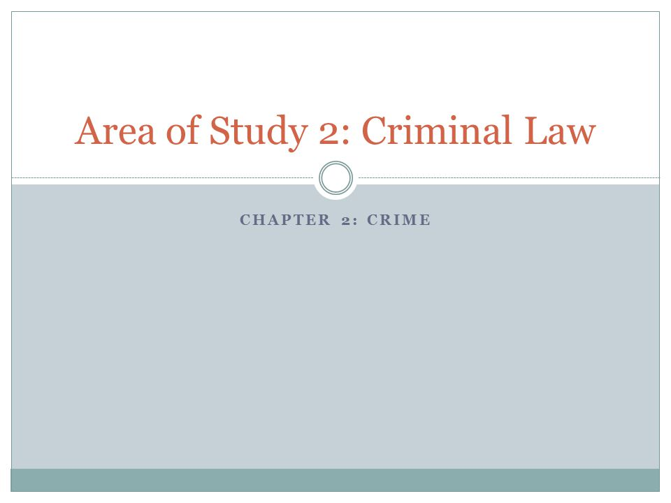 CHAPTER 2: CRIME Area of Study 2: Criminal Law
