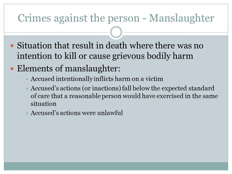 Crimes against the person - Manslaughter Situation that result in death where there was no intention to kill or cause grievous bodily harm Elements of manslaughter:  Accused intentionally inflicts harm on a victim  Accused's actions (or inactions) fall below the expected standard of care that a reasonable person would have exercised in the same situation  Accused's actions were unlawful