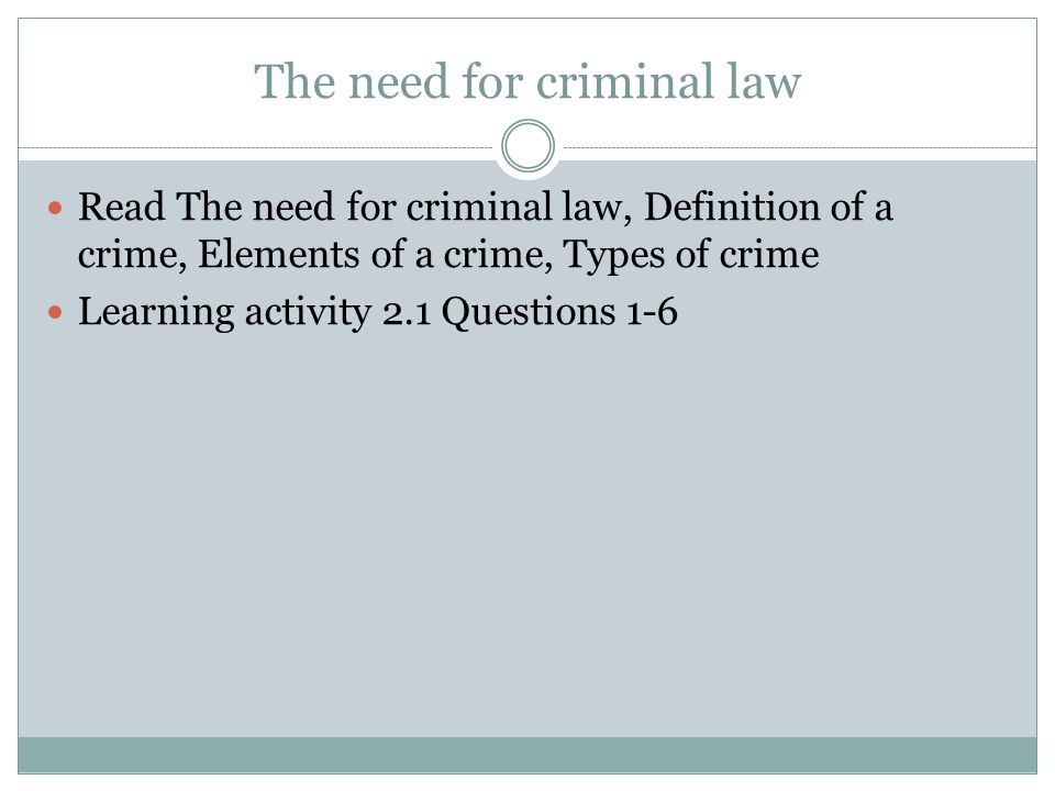 The need for criminal law Read The need for criminal law, Definition of a crime, Elements of a crime, Types of crime Learning activity 2.1 Questions 1-6