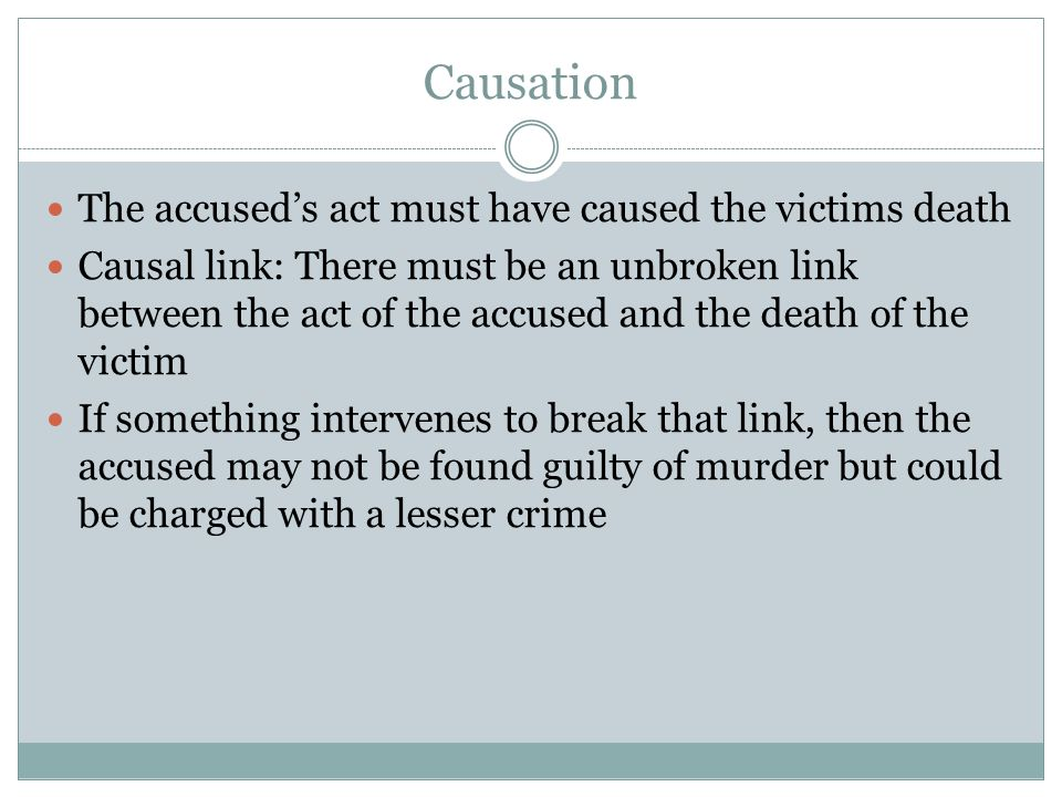 Causation The accused's act must have caused the victims death Causal link: There must be an unbroken link between the act of the accused and the death of the victim If something intervenes to break that link, then the accused may not be found guilty of murder but could be charged with a lesser crime