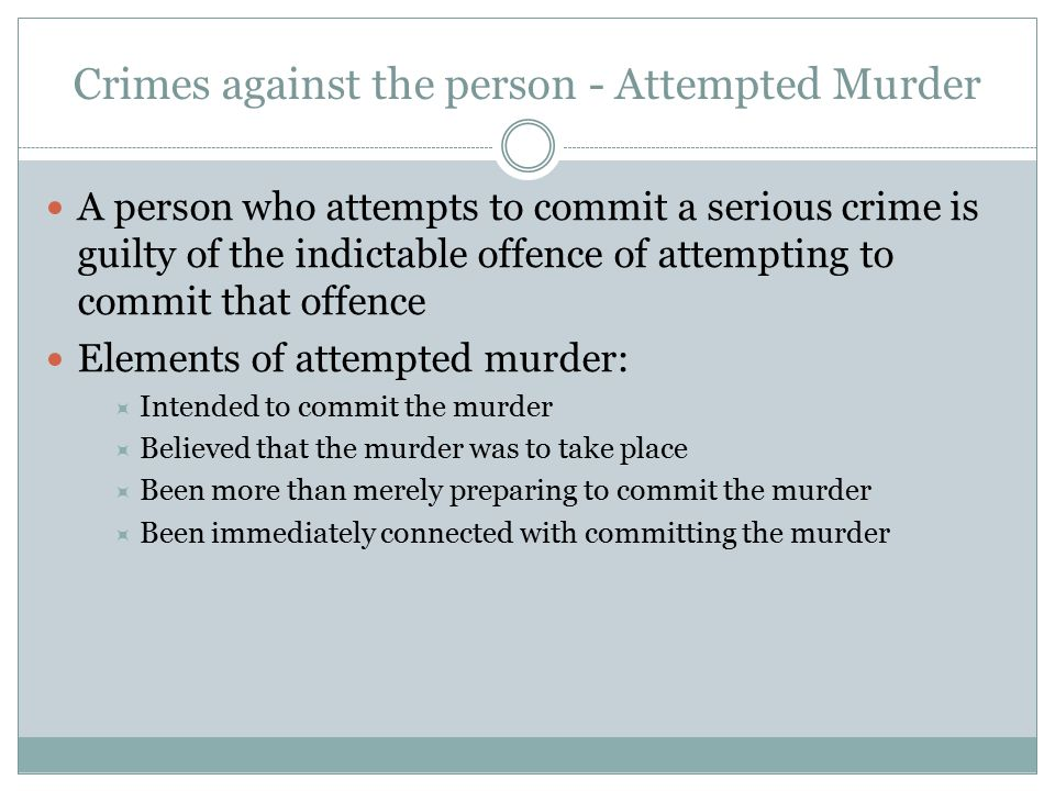 Crimes against the person - Attempted Murder A person who attempts to commit a serious crime is guilty of the indictable offence of attempting to commit that offence Elements of attempted murder:  Intended to commit the murder  Believed that the murder was to take place  Been more than merely preparing to commit the murder  Been immediately connected with committing the murder