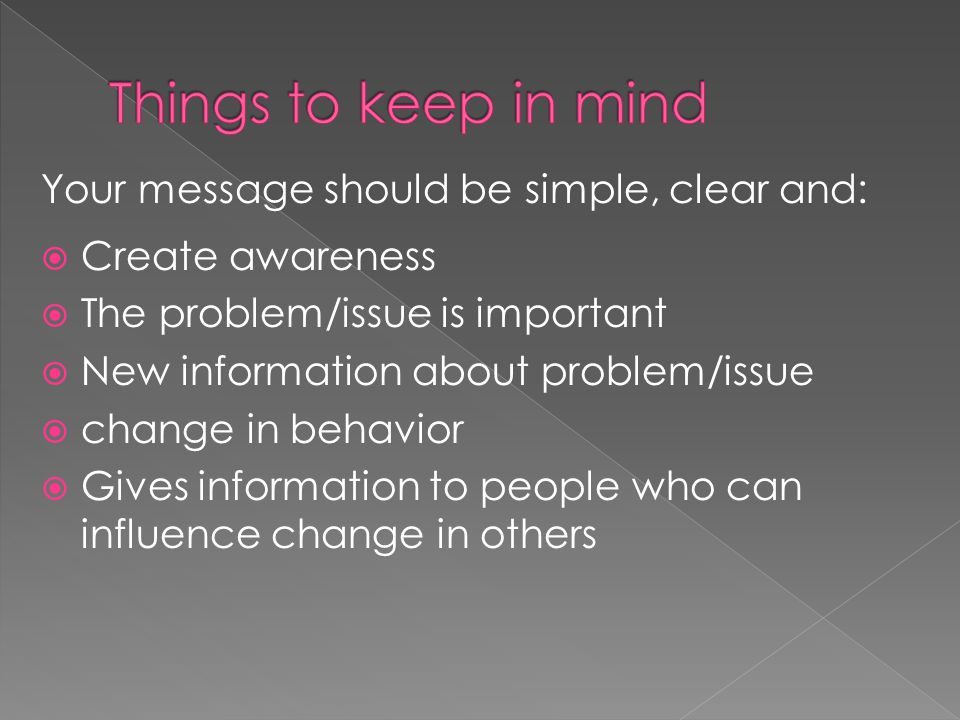 Your message should be simple, clear and:  Create awareness  The problem/issue is important  New information about problem/issue  change in behavior  Gives information to people who can influence change in others