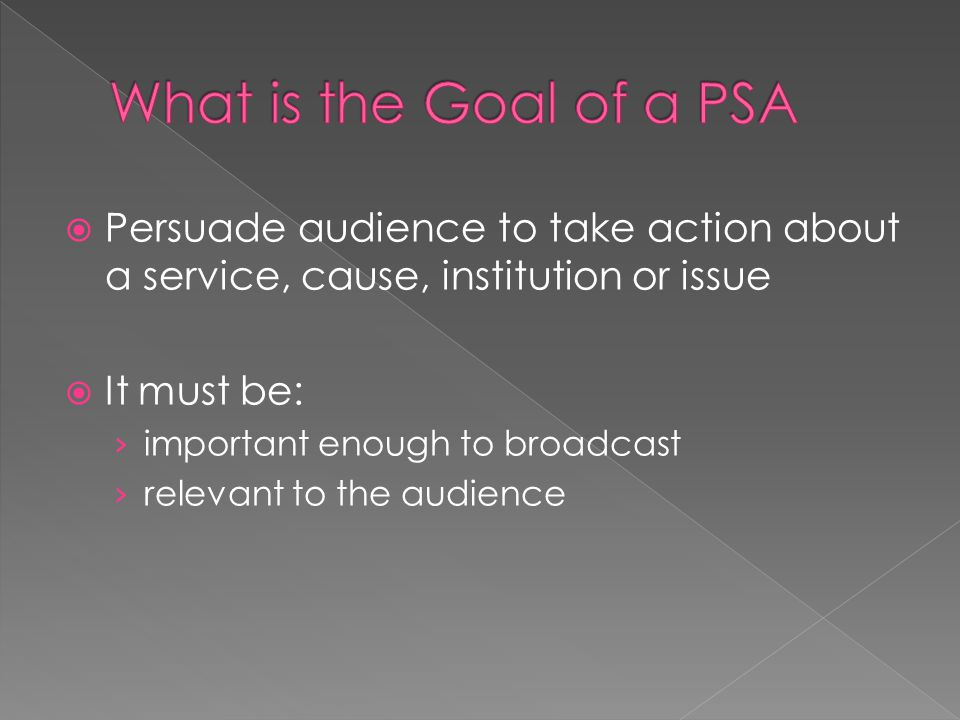  Persuade audience to take action about a service, cause, institution or issue  It must be: › important enough to broadcast › relevant to the audience