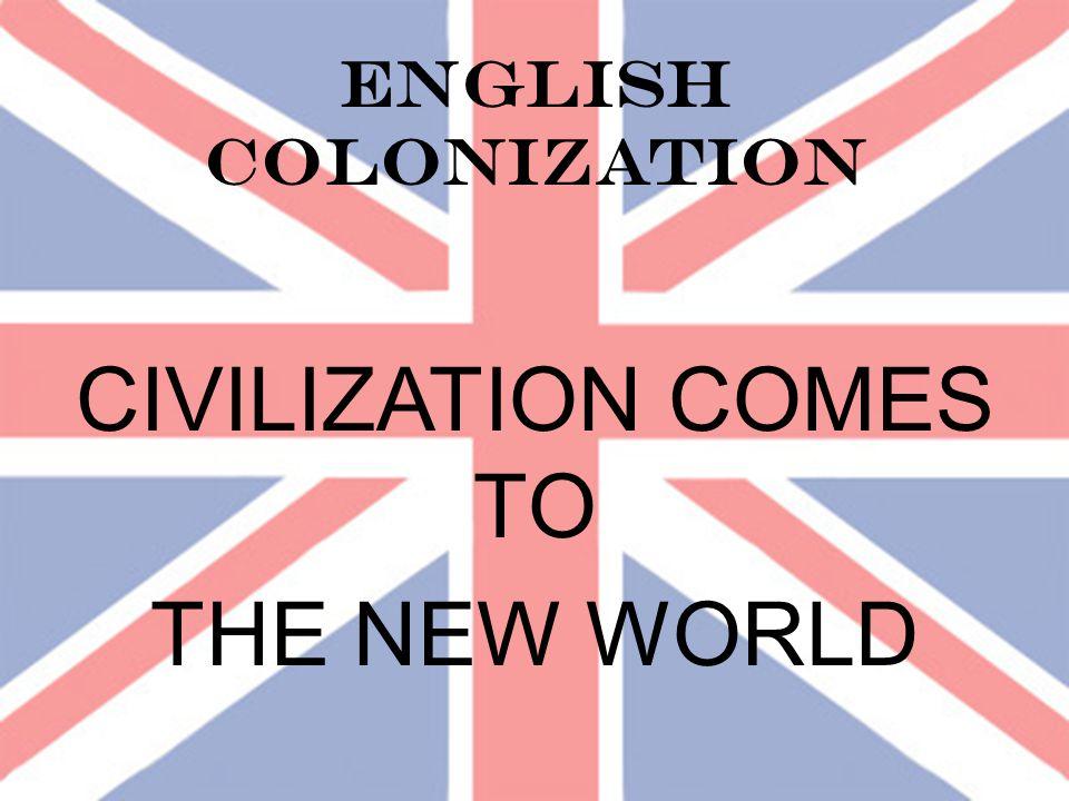 ENGLISH COLONIZATION CIVILIZATION COMES TO THE NEW WORLD