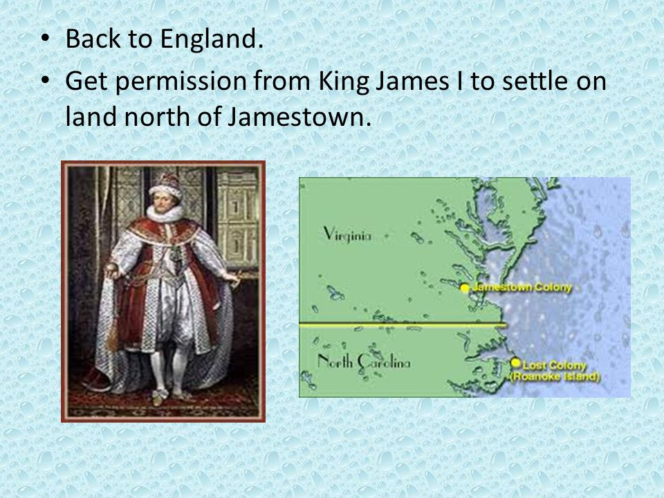 Back to England. Get permission from King James I to settle on land north of Jamestown.