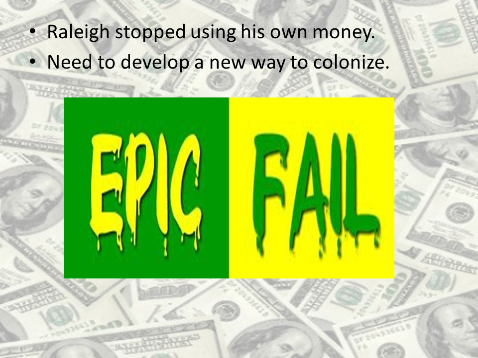 Raleigh stopped using his own money. Need to develop a new way to colonize.
