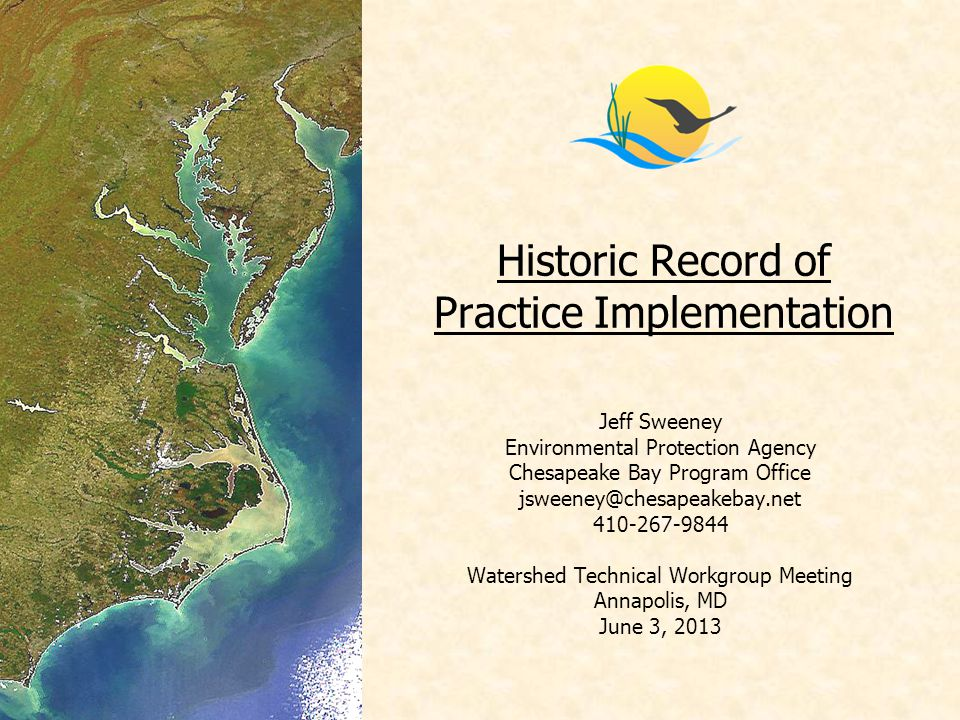 Historic Record of Practice Implementation Jeff Sweeney Environmental Protection Agency Chesapeake Bay Program Office jsweeney@chesapeakebay.net 410-267-9844 Watershed Technical Workgroup Meeting Annapolis, MD June 3, 2013
