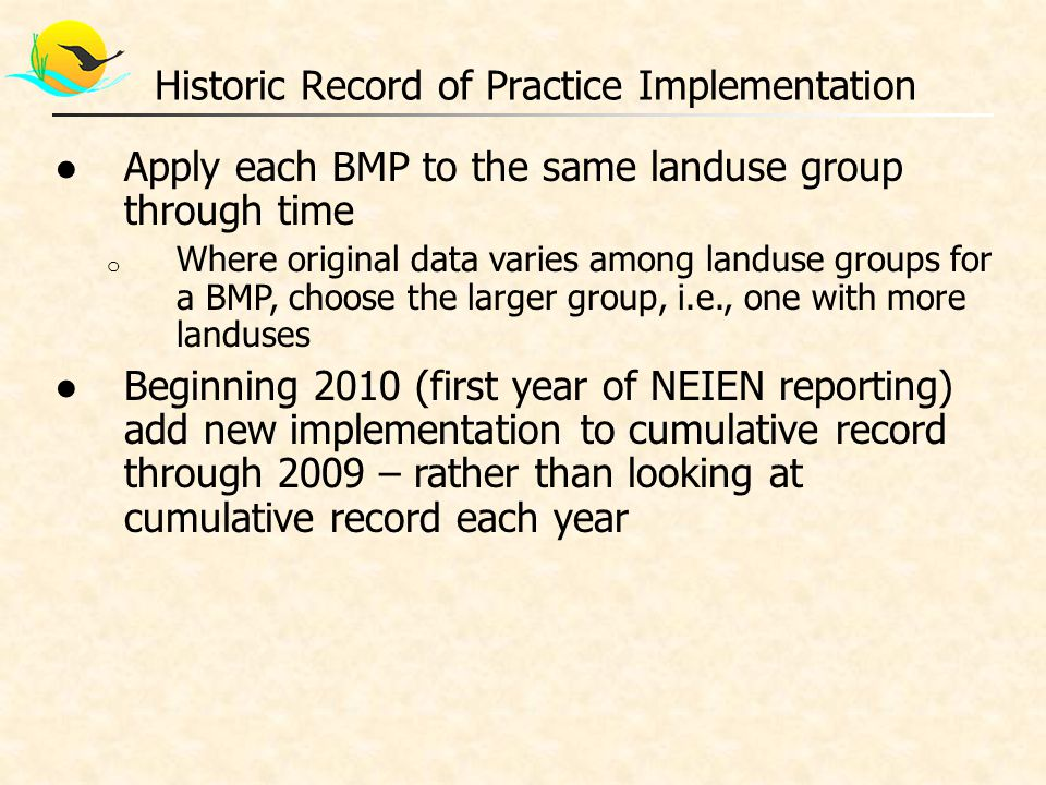 ●Apply each BMP to the same landuse group through time o Where original data varies among landuse groups for a BMP, choose the larger group, i.e., one with more landuses ●Beginning 2010 (first year of NEIEN reporting) add new implementation to cumulative record through 2009 – rather than looking at cumulative record each year Historic Record of Practice Implementation