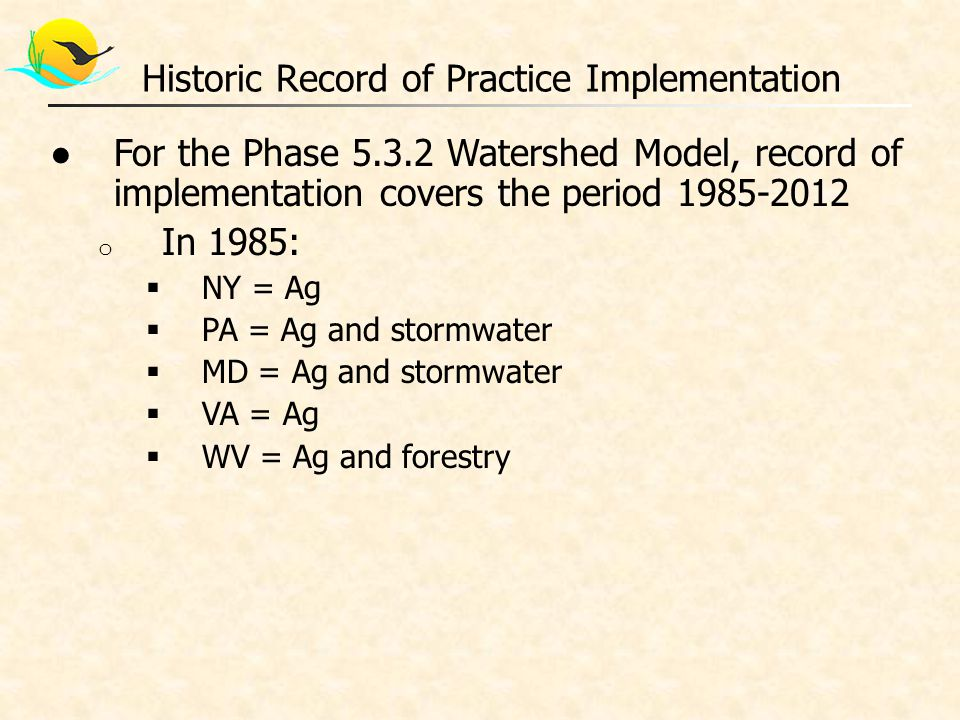 ●For the Phase 5.3.2 Watershed Model, record of implementation covers the period 1985-2012 o In 1985:  NY = Ag  PA = Ag and stormwater  MD = Ag and stormwater  VA = Ag  WV = Ag and forestry Historic Record of Practice Implementation
